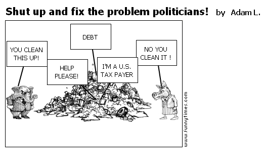 Shut up and fix the problem politicians by Adam L.