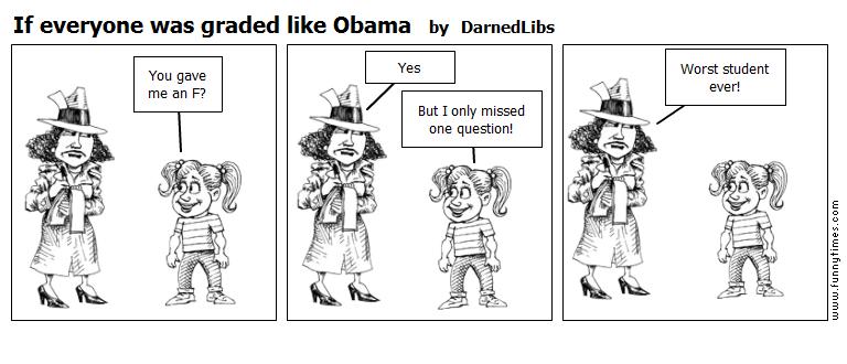 If everyone was graded like Obama by DarnedLibs