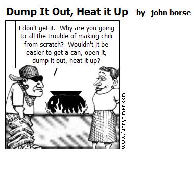 Dump It Out, Heat it Up by john horse