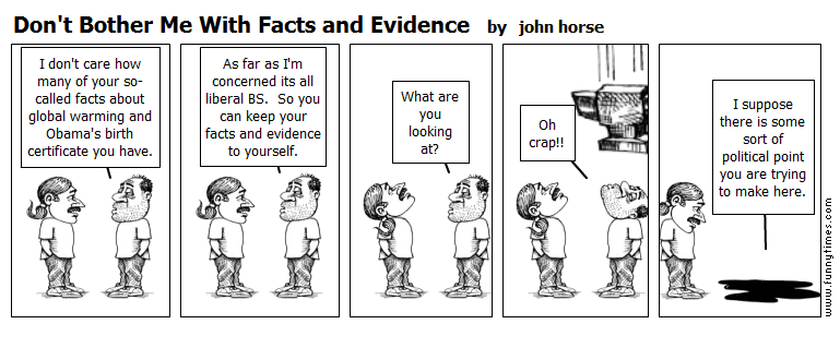 Don't Bother Me With Facts and Evidence by john horse