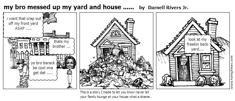 my bro messed up my yard and house ..... by Darnell Rivers Jr.