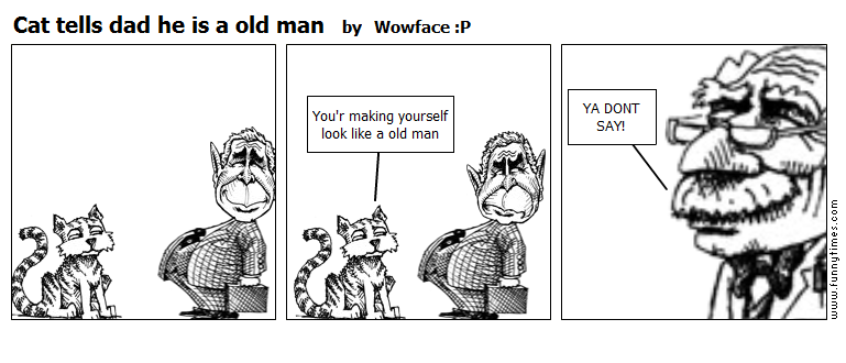 Cat tells dad he is a old man by Wowface P