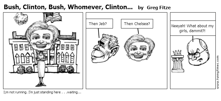 Bush, Clinton, Bush, Whomever, Clinton.. by Greg Fitze