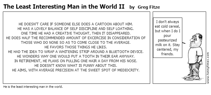 The Least Interesting Man in the World I by Greg Fitze