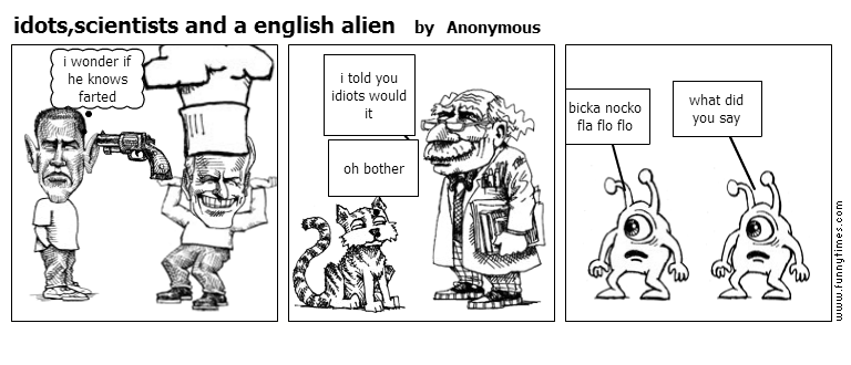 idots,scientists and a english alien by Anonymous