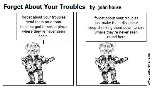 Forget About Your Troubles by john horse