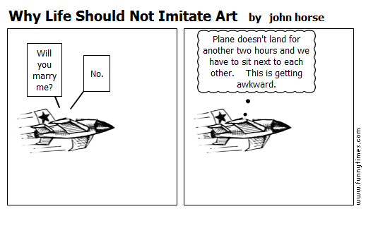 Why Life Should Not Imitate Art by john horse