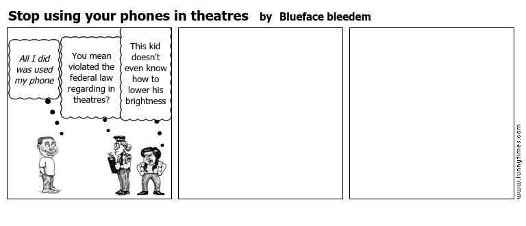 Stop using your phones in theatres by Blueface bleedem